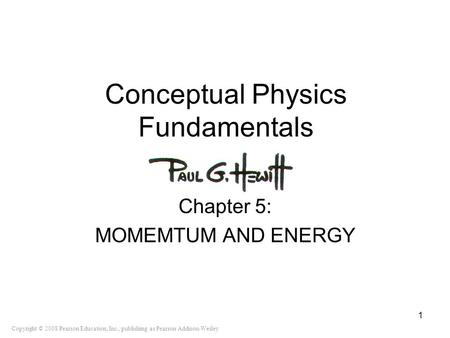 Copyright © 2008 Pearson Education, Inc., publishing as Pearson Addison-Wesley Conceptual Physics Fundamentals Chapter 5: MOMEMTUM AND ENERGY 1.
