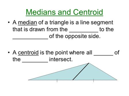 Medians and Centroid A median of a triangle is a line segment that is drawn from the _________ to the ___________ of the opposite side. A centroid is the.