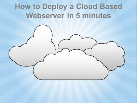 How to Deploy a Cloud Based Webserver in 5 minutes.