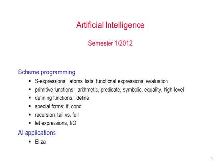 1 Artificial Intelligence Semester 1/2012 Scheme programming S-expressions: atoms, lists, functional expressions, evaluation primitive functions: arithmetic,
