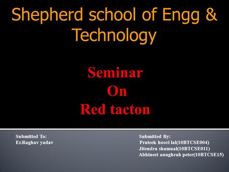 Shepherd school of Engg & Technology Submitted To: Submitted By: Er.Raghav yadav Prateek hoori lal(10BTCSE004) Jitendra shamual(10BTCSE011) Abhineet anughrah.