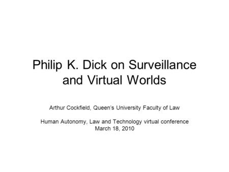 Philip K. Dick on Surveillance and Virtual Worlds Arthur Cockfield, Queens University Faculty of Law Human Autonomy, Law and Technology virtual conference.