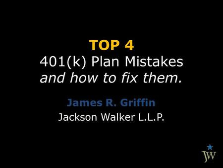 TOP 4 401(k) Plan Mistakes and how to fix them. James R. Griffin Jackson Walker L.L.P.