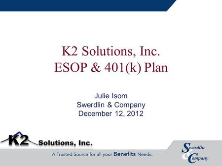 K2 Solutions, Inc. ESOP & 401(k) Plan Julie Isom Swerdlin & Company December 12, 2012.