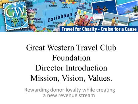Great Western Travel Club Foundation Director Introduction Mission, Vision, Values. Rewarding donor loyalty while creating a new revenue stream.