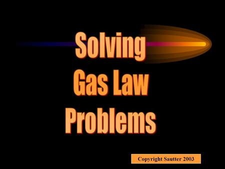 Solving Gas Law Problems Copyright Sautter 2003.