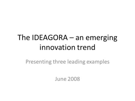 The IDEAGORA – an emerging innovation trend Presenting three leading examples June 2008.