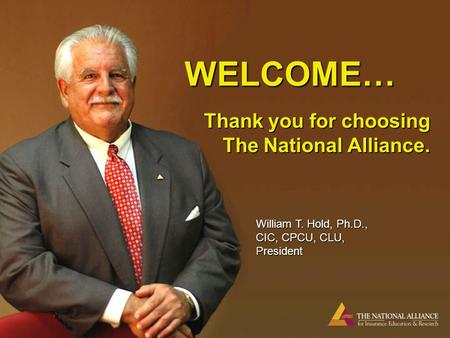 WELCOME… Thank you for choosing The National Alliance. William T. Hold, Ph.D., CIC, CPCU, CLU, President.