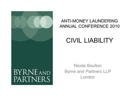 ANTI-MONEY LAUNDERING ANNUAL CONFERENCE 2010 CIVIL LIABILITY Nicola Boulton Byrne and Partners LLP London.