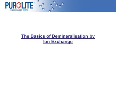 The Basics of Demineralisation by Ion Exchange. Raw Water Supply Water comes into sites from many sources and can be potable (suitable for drinking),