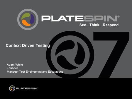 See...Think…Respond Adam White Founder Manager Test Engineering and Escalations Context Driven Testing.