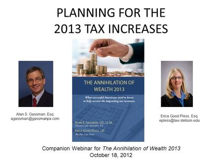PLANNING FOR THE 2013 TAX INCREASES Alan S. Gassman, Esq. Erica Good Pless, Esq. Companion Webinar for The.