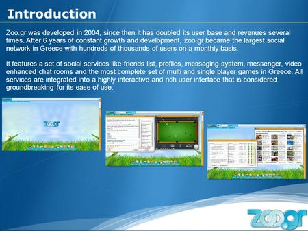 Zoo.gr was developed in 2004, since then it has doubled its user base and revenues several times. After 6 years of constant growth and development, zoo.gr.