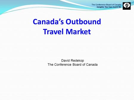 Canadas Outbound Travel Market David Redekop The Conference Board of Canada.