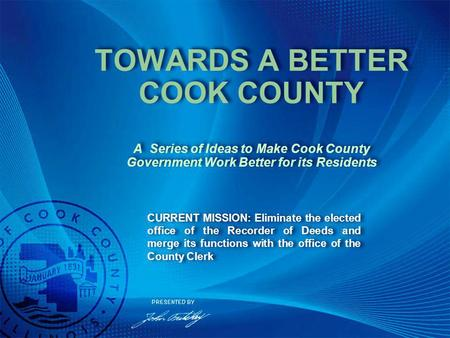 CURRENT MISSION: Eliminate the elected office of the Recorder of Deeds and merge its functions with the office of the County Clerk TOWARDS A BETTER COOK.