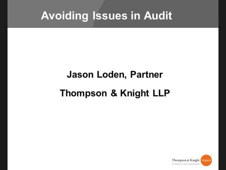 Avoiding Issues in Audit Jason Loden, Partner Thompson & Knight LLP.