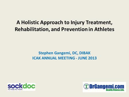 A Holistic Approach to Injury Treatment, Rehabilitation, and Prevention in Athletes Stephen Gangemi, DC, DIBAK ICAK ANNUAL MEETING - JUNE 2013.