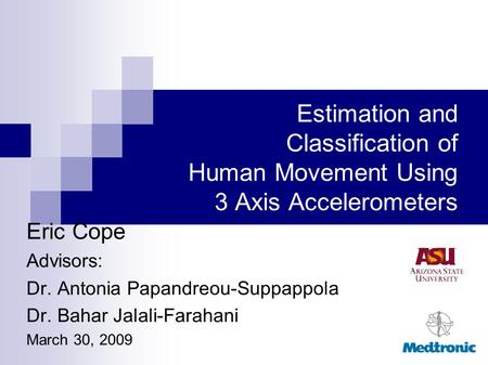 Estimation and Classification of Human Movement Using 3 Axis Accelerometers Eric Cope Advisors: Dr. Antonia Papandreou-Suppappola Dr. Bahar Jalali-Farahani.