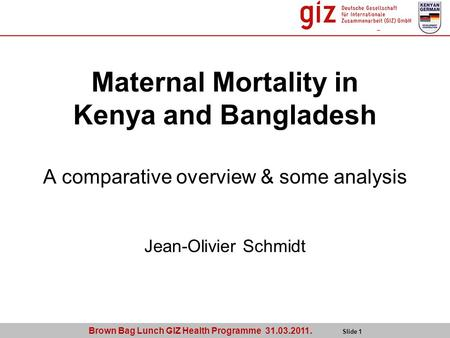 Brown Bag Lunch GIZ Health Programme 31.03.2011. Slide 1 Maternal Mortality in Kenya and Bangladesh A comparative overview & some analysis Jean-Olivier.
