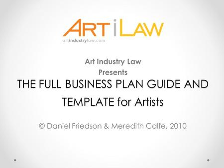 THE FULL BUSINESS PLAN GUIDE AND TEMPLATE for Artists Art Industry Law Presents © Daniel Friedson & Meredith Calfe, 2010.