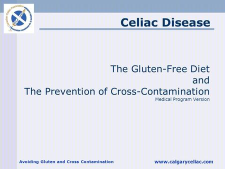 Avoiding Gluten and Cross Contamination www.calgaryceliac.com The Gluten-Free Diet and The Prevention of Cross-Contamination Medical Program Version Celiac.