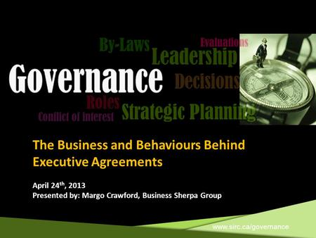 Www.sirc.ca/governance The Business and Behaviours Behind Executive Agreements April 24 th, 2013 Presented by: Margo Crawford, Business Sherpa Group.