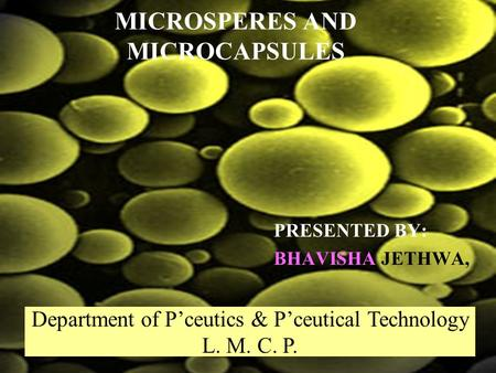 MICROSPERES AND MICROCAPSULES PRESENTED BY: BHAVISHA JETHWA, Department of Pceutics & Pceutical Technology L. M. C. P.