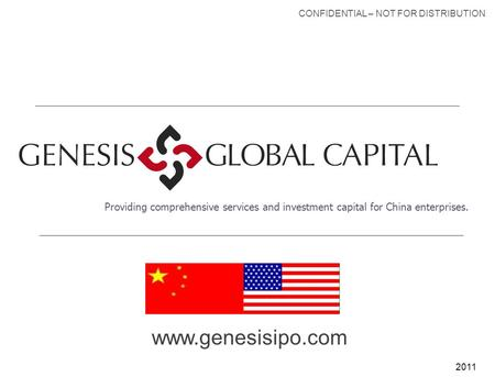 2011 Providing comprehensive services and investment capital for China enterprises. CONFIDENTIAL – NOT FOR DISTRIBUTION www.genesisipo.com.