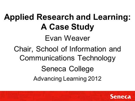 Applied Research and Learning: A Case Study Evan Weaver Chair, School of Information and Communications Technology Seneca College Advancing Learning 2012.