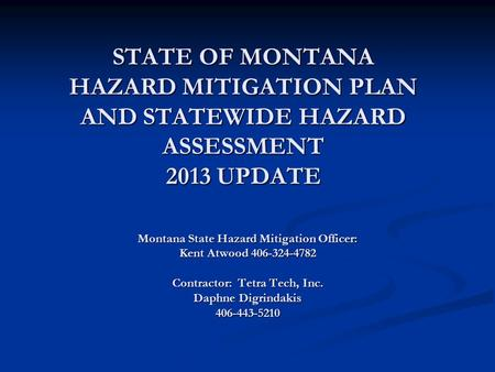STATE OF MONTANA HAZARD MITIGATION PLAN AND STATEWIDE HAZARD ASSESSMENT 2013 UPDATE Montana State Hazard Mitigation Officer: Kent Atwood 406-324-4782 Contractor: