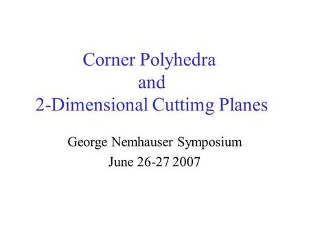 Corner Polyhedra and 2-Dimensional Cuttimg Planes George Nemhauser Symposium June 26-27 2007.