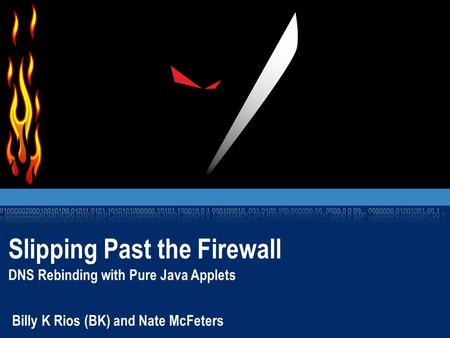 Slipping Past the Firewall DNS Rebinding with Pure Java Applets Billy K Rios (BK) and Nate McFeters.