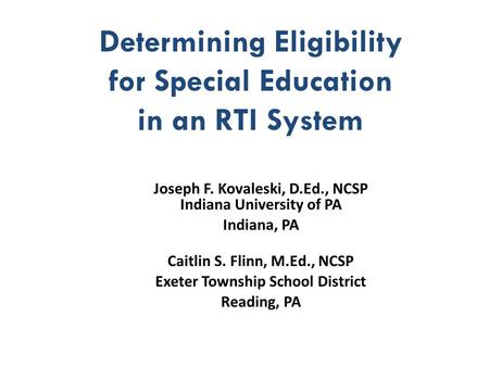 Determining Eligibility for Special Education in an RTI System Joseph F. Kovaleski, D.Ed., NCSP Indiana University of PA Indiana, PA Caitlin S. Flinn,