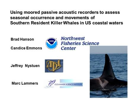 Using moored passive acoustic recorders to assess seasonal occurrence and movements of Southern Resident Killer Whales in US coastal waters Brad Hanson.