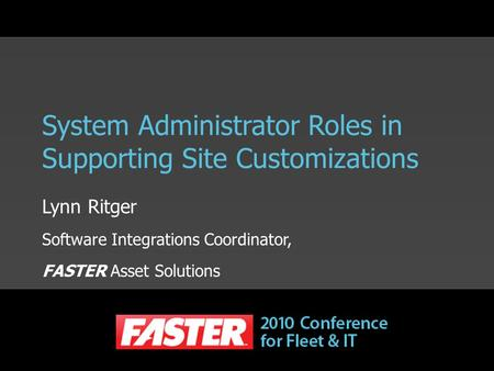 System Administrator Roles in Supporting Site Customizations Lynn Ritger Software Integrations Coordinator, FASTER Asset Solutions.