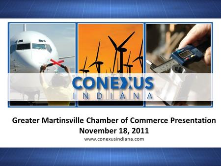 Greater Martinsville Chamber of Commerce Presentation November 18, 2011 www.conexusindiana.com.