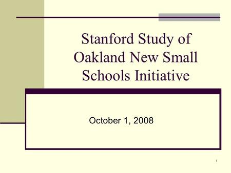 1 Stanford Study of Oakland New Small Schools Initiative October 1, 2008.