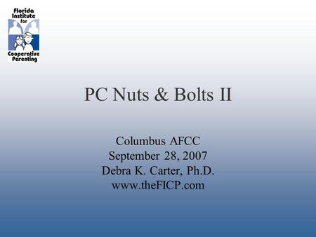 PC Nuts & Bolts II Columbus AFCC September 28, 2007 Debra K. Carter, Ph.D. www.theFICP.com.
