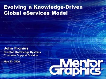 Evolving a Knowledge-Driven Global eServices Model John Fronius Director, Knowledge Systems Customer Support Division May 23, 2006.