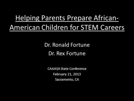 Helping Parents Prepare African- American Children for STEM Careers Dr. Ronald Fortune Dr. Rex Fortune CAAASA State Conference February 21, 2013 Sacramento,