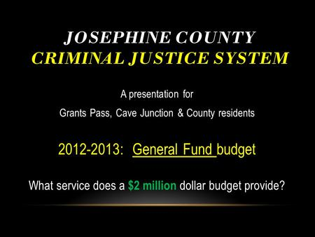 JOSEPHINE COUNTY CRIMINAL JUSTICE SYSTEM A presentation for Grants Pass, Cave Junction & County residents 2012-2013: General Fund budget What service does.