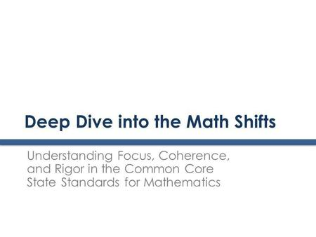 Deep Dive into the Math Shifts Understanding Focus, Coherence, and Rigor in the Common Core State Standards for Mathematics.