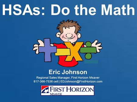 HSAs: Do the Math Eric Johnson Regional Sales Manager, First Horizon Msaver 817-366-7536 cell |