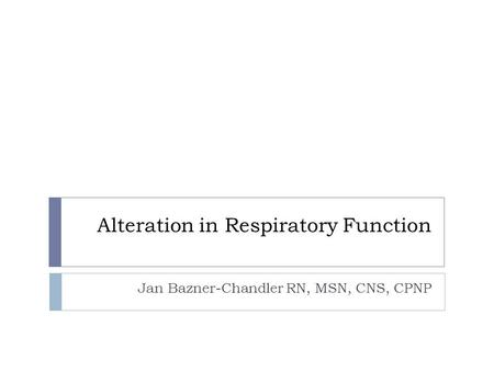 Alteration in Respiratory Function Jan Bazner-Chandler RN, MSN, CNS, CPNP.