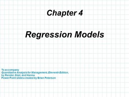 Chapter 4 To accompany Quantitative Analysis for Management, Eleventh Edition, by Render, Stair, and Hanna Power Point slides created by Brian Peterson.