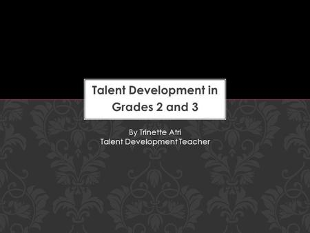 Talent Development in Grades 2 and 3 By Trinette Atri Talent Development Teacher.