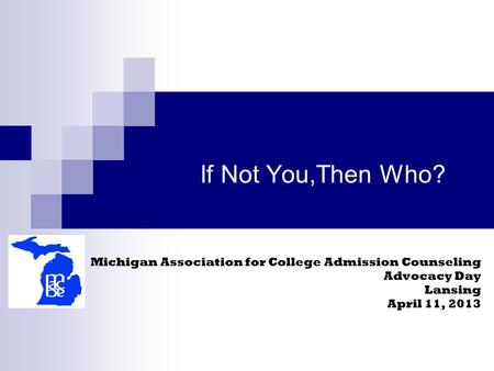 If Not You,Then Who? Michigan Association for College Admission Counseling Advocacy Day Lansing April 11, 2013.
