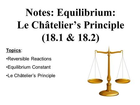 Notes: Equilibrium: Le Châteliers Principle (18.1 & 18.2) Topics: Reversible Reactions Equilibrium Constant Le Châteliers Principle.