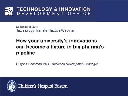 December 16, 2011 Technology Transfer Tactics Webinar: How your universitys innovations can become a fixture in big pharmas pipeline Nurjana Bachman PhD.