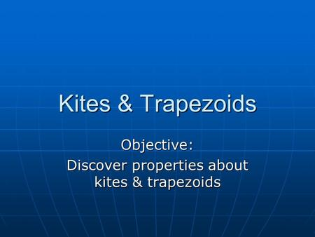 Kites & Trapezoids Objective: Discover properties about kites & trapezoids.